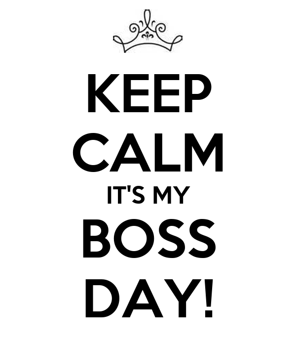 KEEP CALM IT'S MY BOSS DAY!