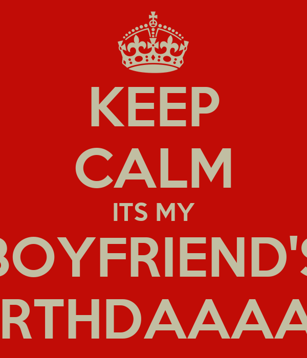 KEEP CALM ITS MY BOYFRIEND'S BIRTHDAAAAY