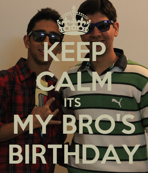 KEEP CALM ITS  MY BRO'S BIRTHDAY