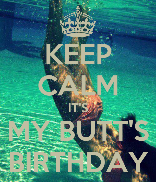 KEEP CALM IT'S MY BUTT'S BIRTHDAY