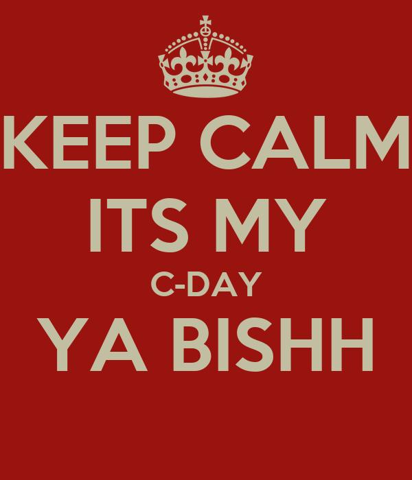 KEEP CALM ITS MY C-DAY YA BISHH