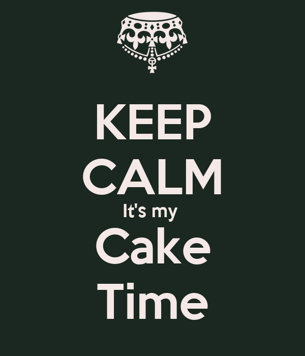 KEEP CALM It's my  Cake Time