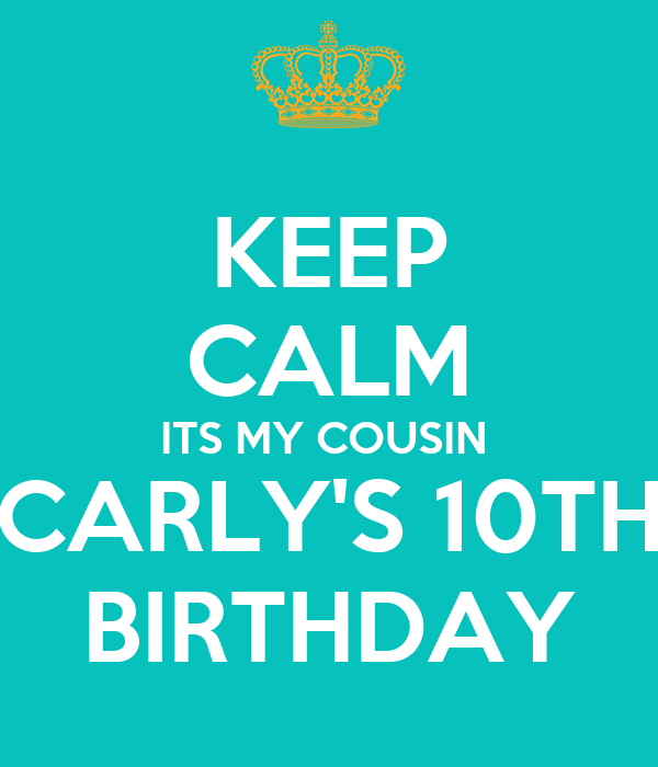 KEEP CALM ITS MY COUSIN  CARLY'S 10TH BIRTHDAY