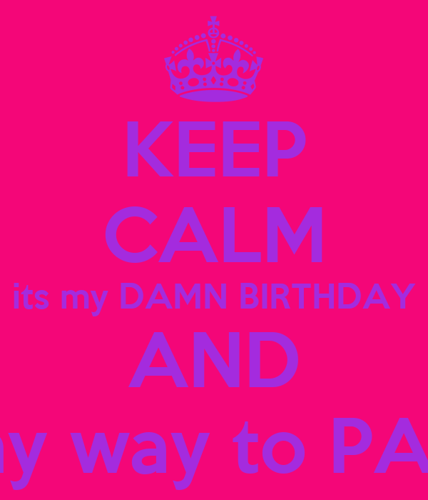 KEEP CALM its my DAMN BIRTHDAY AND Im on my way to PARADISE