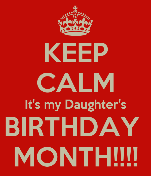KEEP CALM It's my Daughter's BIRTHDAY  MONTH!!!!