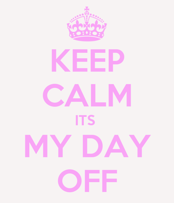 KEEP CALM ITS  MY DAY OFF