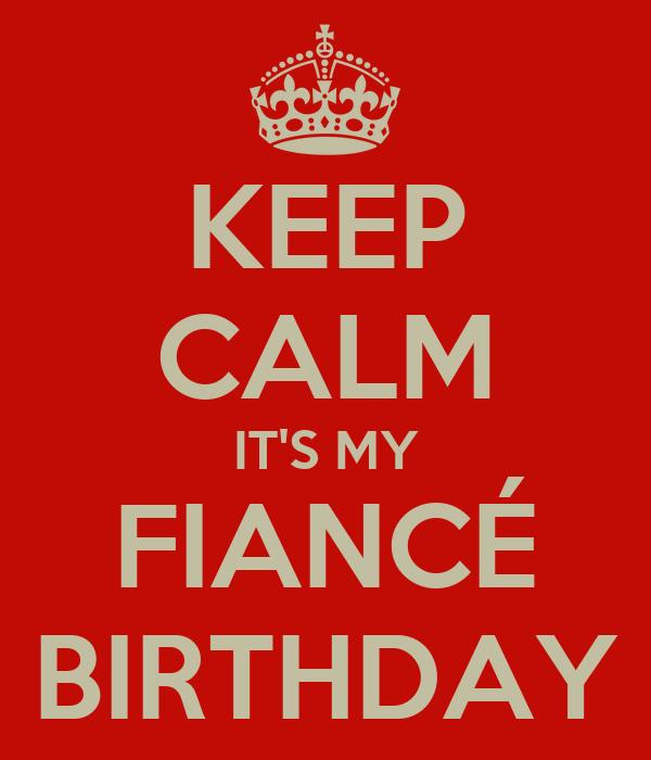 KEEP CALM IT'S MY  FIANCÉ  BIRTHDAY
