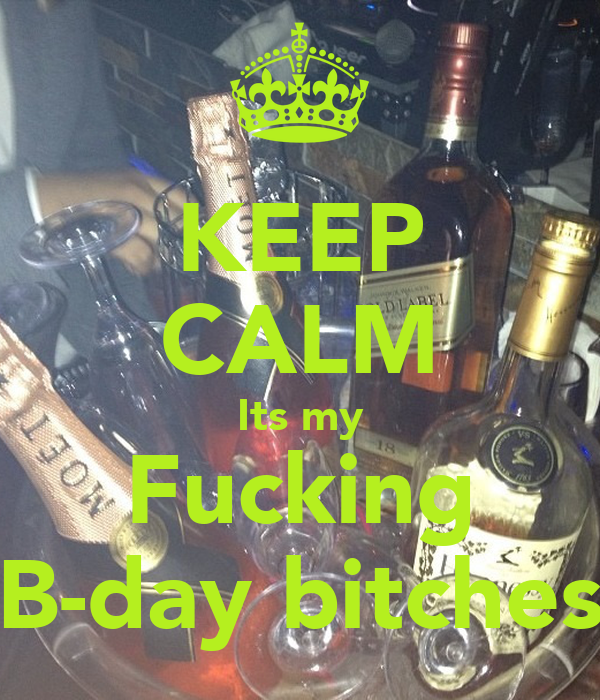 KEEP CALM Its my Fucking B-day bitches