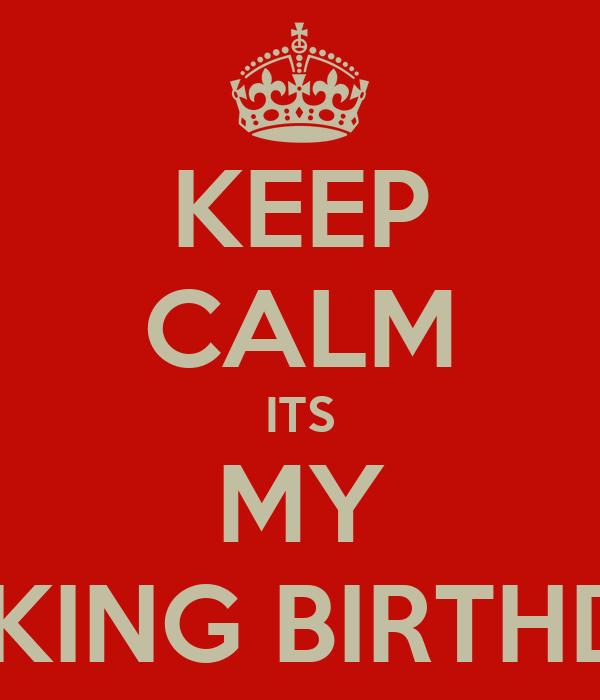 KEEP CALM ITS MY FUCKING BIRTHDAY!