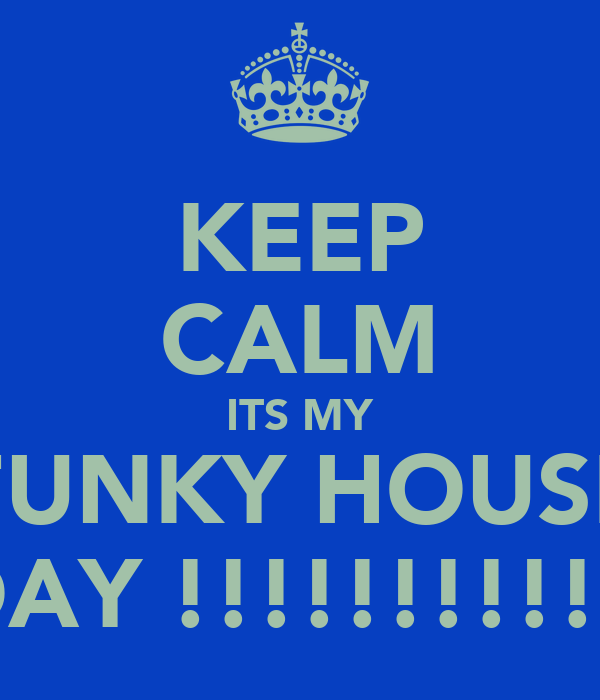 KEEP CALM ITS MY FUNKY HOUSE BDAY !!!!!!!!!!!!!