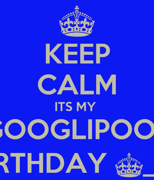 KEEP CALM ITS MY  GOOGLIPOOS BIRTHDAY ^_^