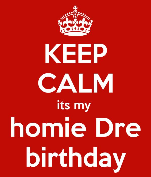 KEEP CALM its my  homie Dre birthday