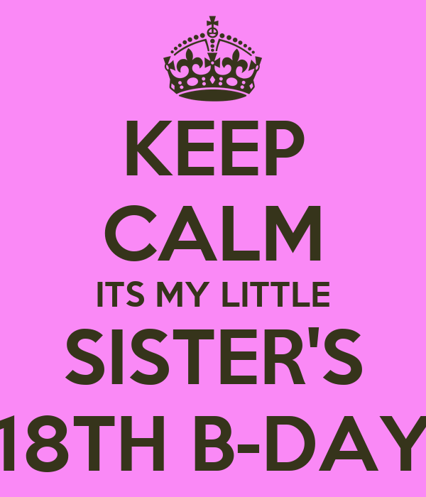 KEEP CALM ITS MY LITTLE SISTER'S 18TH B-DAY