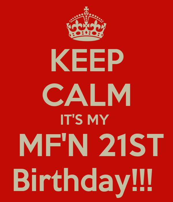 KEEP CALM IT'S MY   MF'N 21ST Birthday!!!