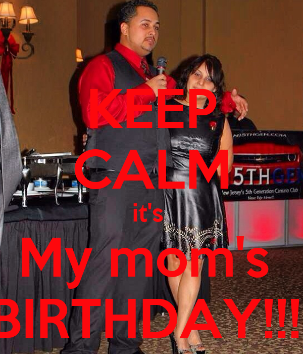 KEEP CALM it's  My mom's  BIRTHDAY!!!!
