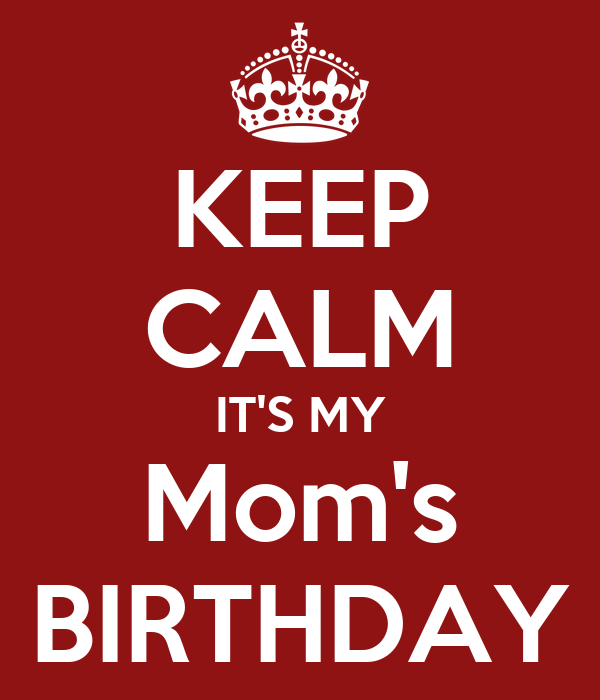 KEEP CALM IT'S MY Mom's BIRTHDAY