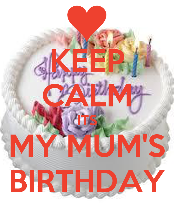 KEEP CALM ITS MY MUM'S BIRTHDAY