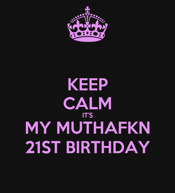 KEEP CALM IT'S MY MUTHAFKN 21ST BIRTHDAY