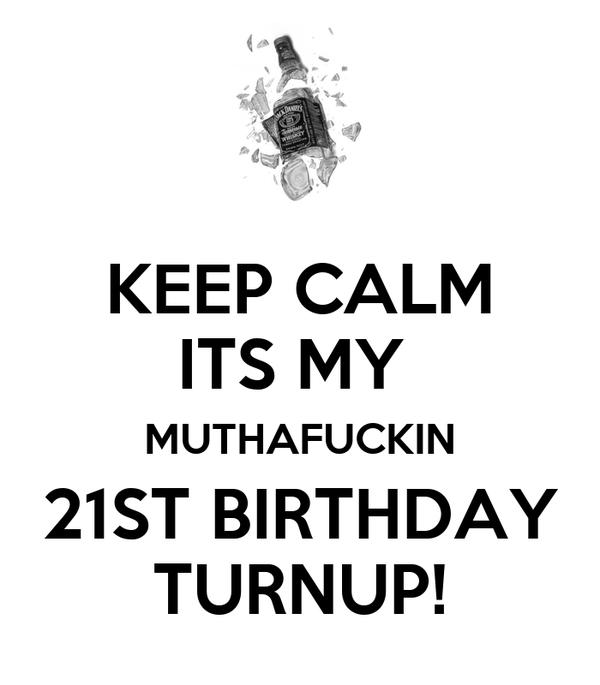 KEEP CALM ITS MY  MUTHAFUCKIN 21ST BIRTHDAY TURNUP!