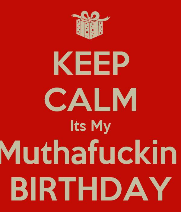KEEP CALM Its My Muthafuckin  BIRTHDAY