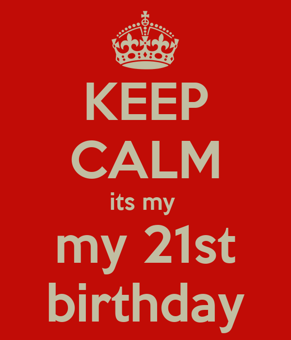 KEEP CALM its my  my 21st birthday