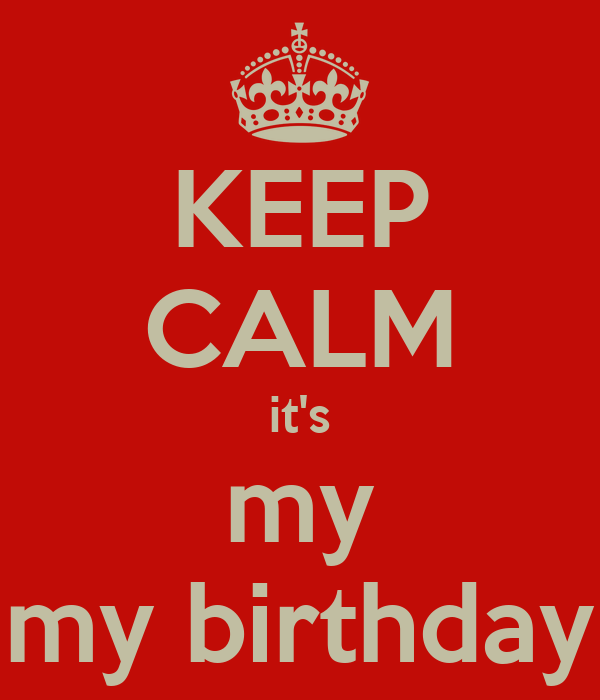 KEEP CALM it's my my birthday