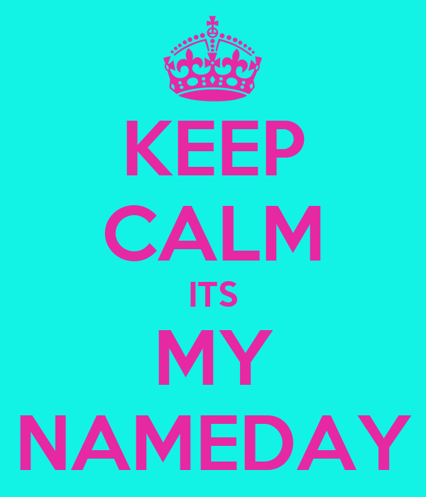 KEEP CALM ITS MY NAMEDAY