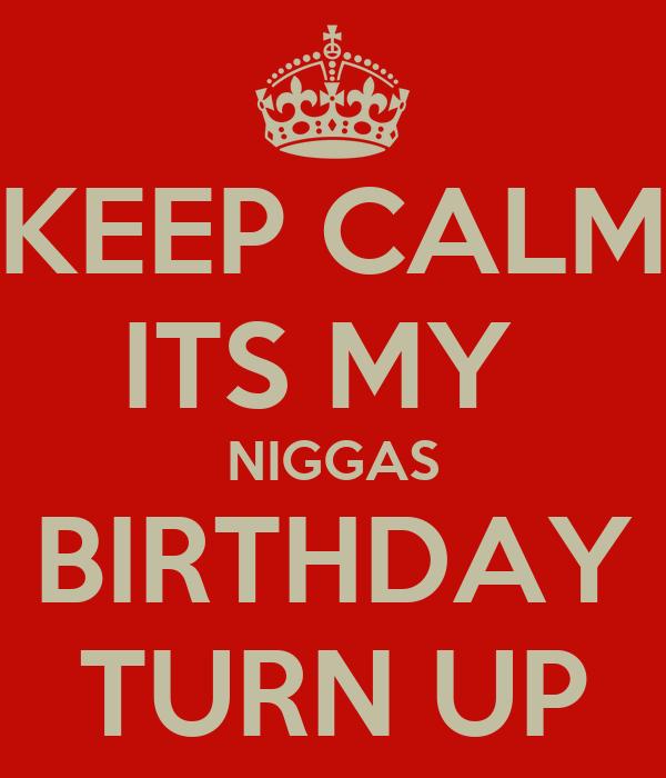 KEEP CALM ITS MY  NIGGAS BIRTHDAY TURN UP