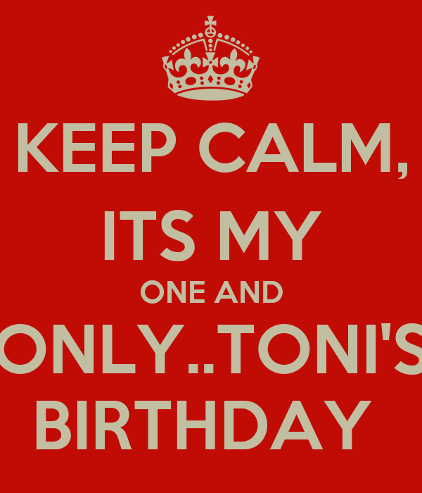 KEEP CALM, ITS MY ONE AND ONLY..TONI'S BIRTHDAY