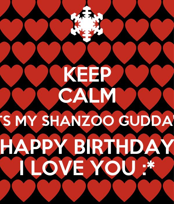 KEEP CALM ITS MY SHANZOO GUDDA'S HAPPY BIRTHDAY I LOVE YOU :*