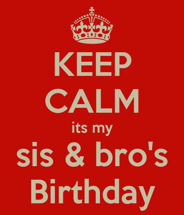 KEEP CALM its my sis & bro's Birthday