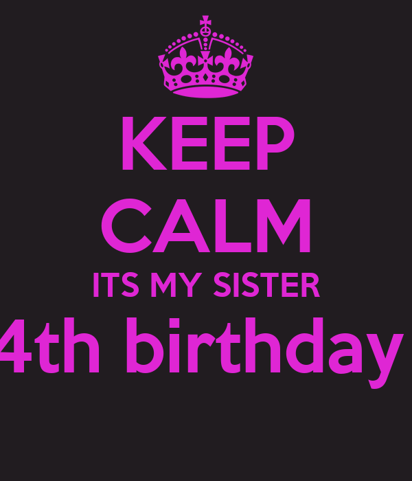 KEEP CALM ITS MY SISTER 4th birthday