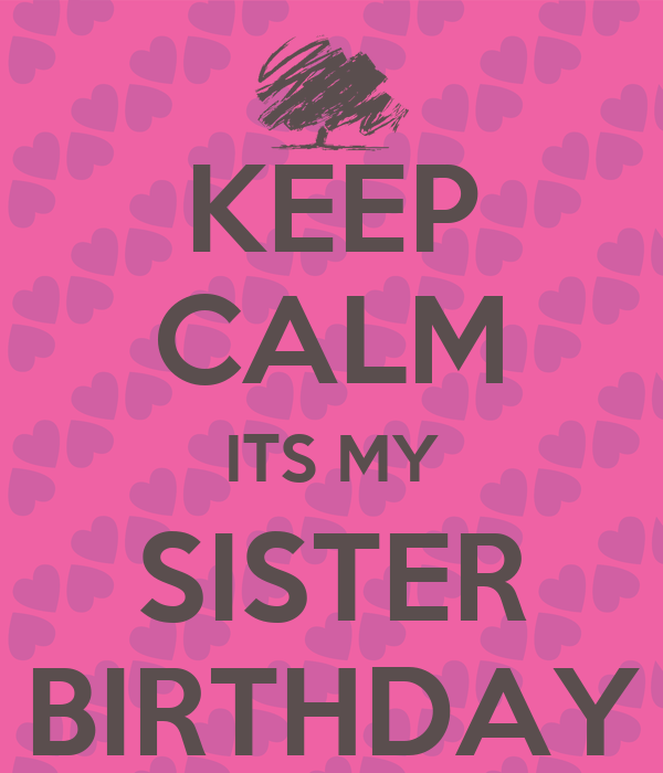 KEEP CALM ITS MY SISTER BIRTHDAY