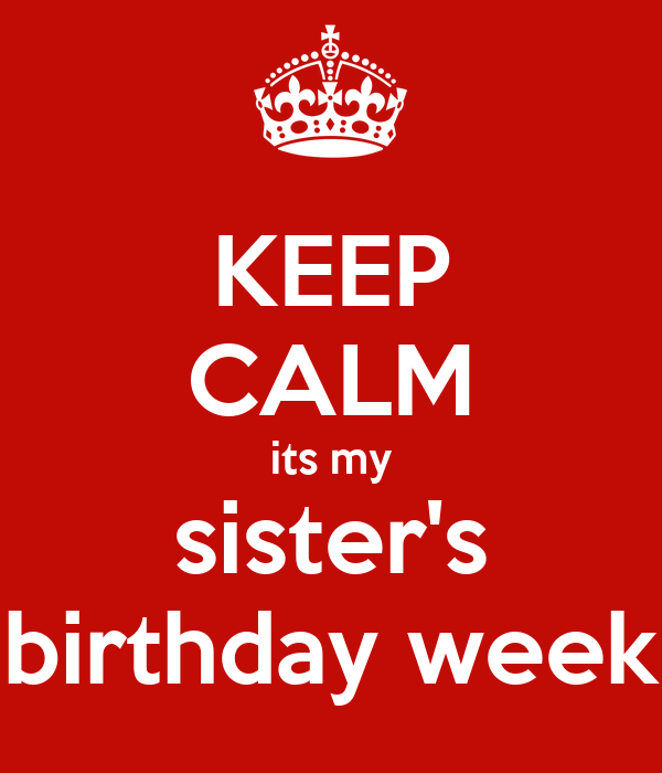 KEEP CALM its my sister's birthday week