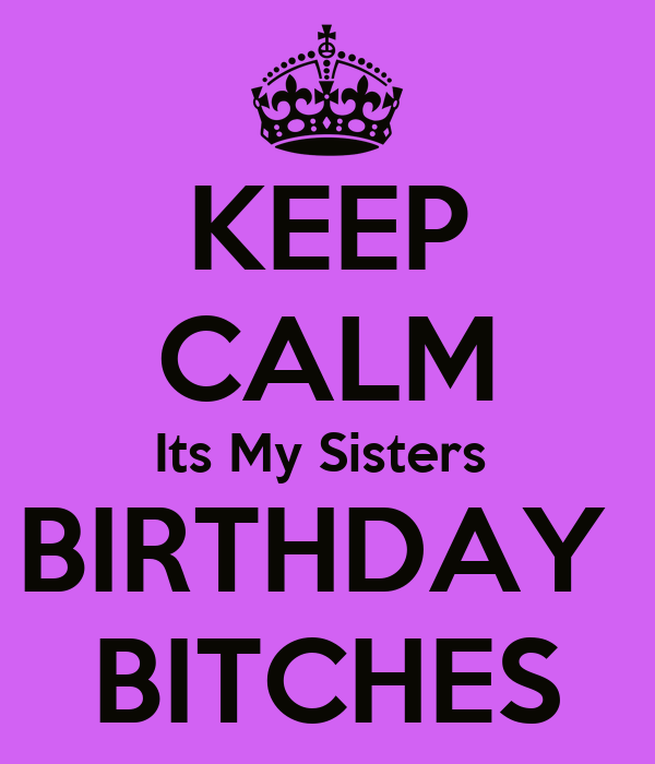 KEEP CALM Its My Sisters  BIRTHDAY  BITCHES