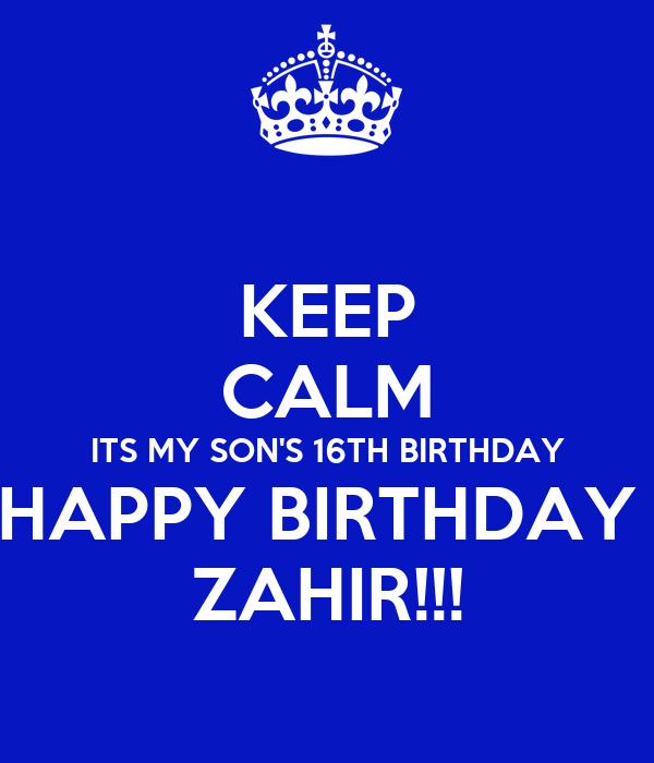 KEEP CALM ITS MY SON'S 16TH BIRTHDAY HAPPY BIRTHDAY  ZAHIR!!!