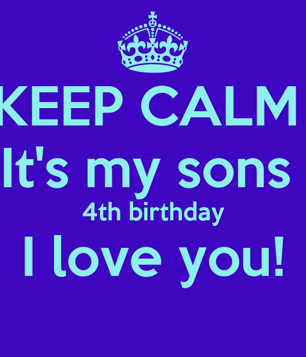 KEEP CALM  It's my sons  4th birthday I love you!