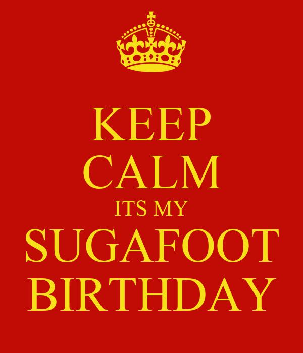 KEEP CALM ITS MY SUGAFOOT BIRTHDAY