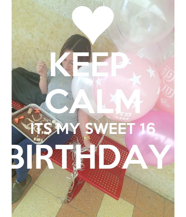 KEEP  CALM ITS MY SWEET 16 BIRTHDAY