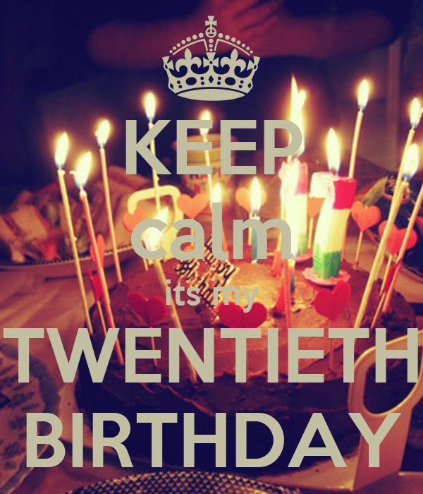 KEEP calm its my TWENTIETH BIRTHDAY