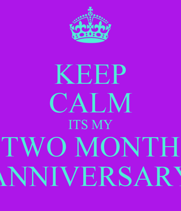 KEEP CALM ITS MY TWO MONTH ANNIVERSARY