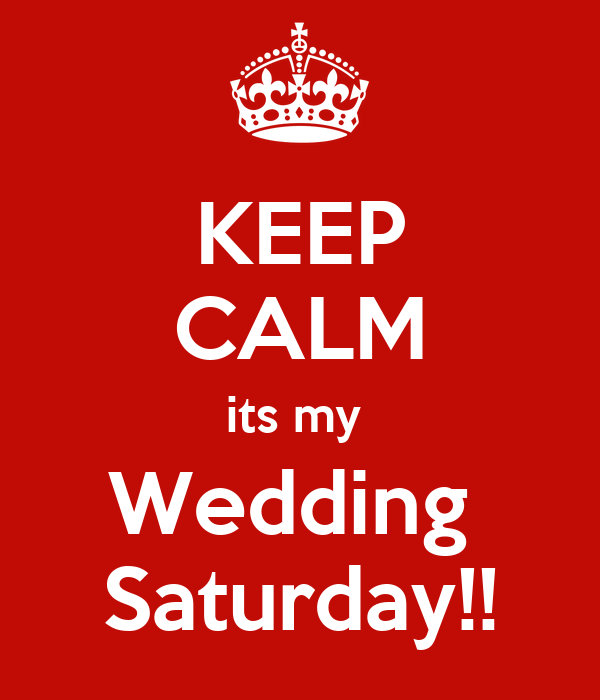 KEEP CALM its my  Wedding  Saturday!!