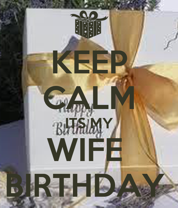 KEEP CALM ITS MY WIFE  BIRTHDAY