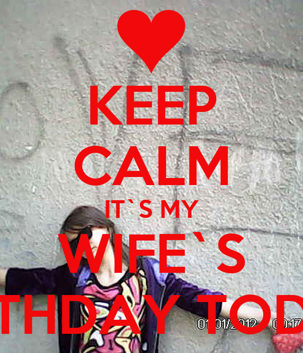KEEP CALM IT`S MY WIFE`S BIRTHDAY TODAY