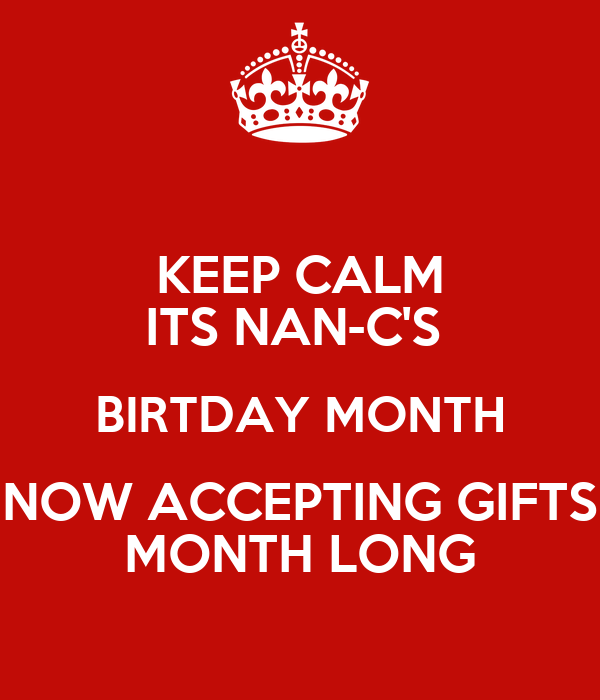 KEEP CALM ITS NAN-C'S  BIRTDAY MONTH NOW ACCEPTING GIFTS MONTH LONG