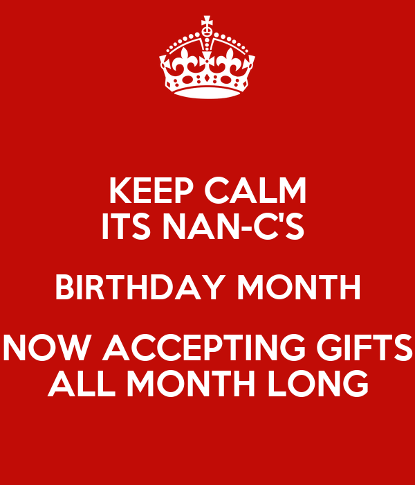KEEP CALM ITS NAN-C'S  BIRTHDAY MONTH NOW ACCEPTING GIFTS ALL MONTH LONG