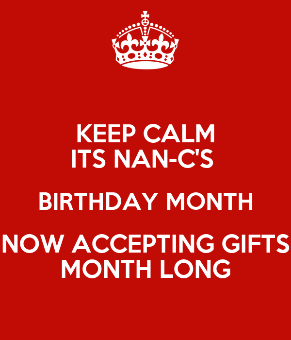 KEEP CALM ITS NAN-C'S  BIRTHDAY MONTH NOW ACCEPTING GIFTS MONTH LONG