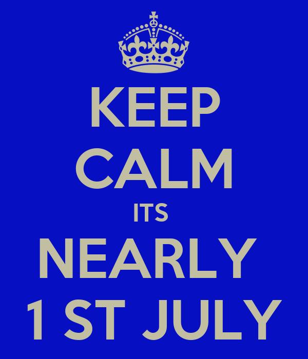 KEEP CALM ITS  NEARLY  1 ST JULY