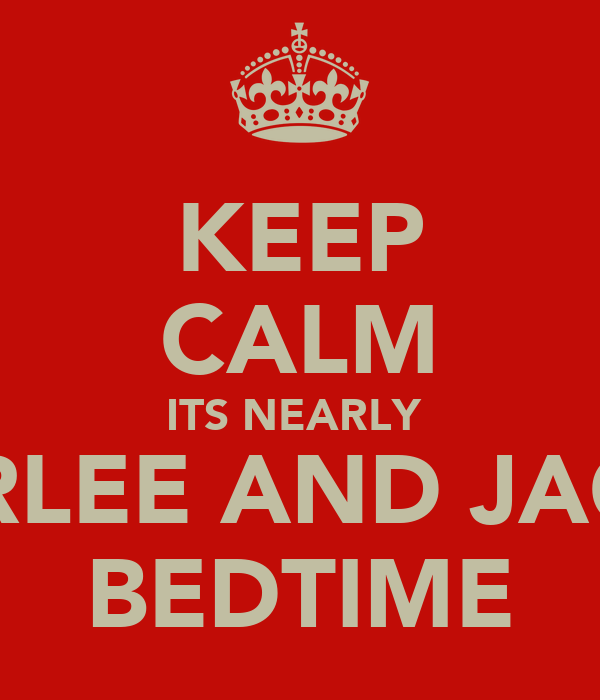 KEEP CALM ITS NEARLY  CARLEE AND JACKS BEDTIME