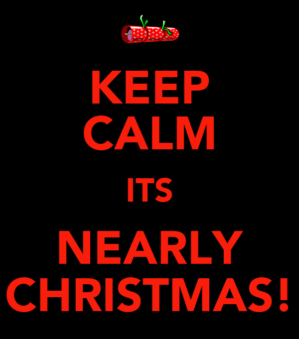 KEEP CALM ITS NEARLY CHRISTMAS!